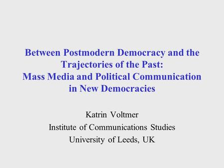 Between Postmodern Democracy and the Trajectories of the Past: Mass Media and Political Communication in New Democracies Katrin Voltmer Institute of Communications.