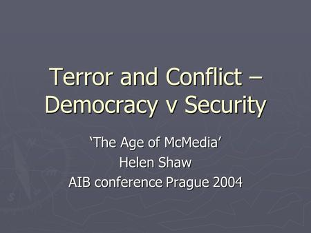 Terror and Conflict – Democracy v Security 'The Age of McMedia' Helen Shaw AIB conference Prague 2004.