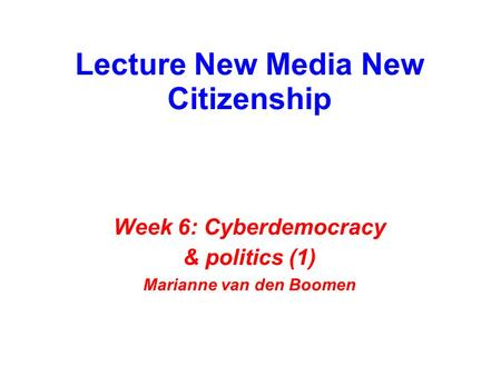 Lecture New Media New Citizenship Week 6: Cyberdemocracy & politics (1) Marianne van den Boomen.