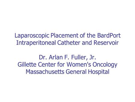 Laparoscopic Placement of the BardPort Intraperitoneal Catheter and Reservoir Dr. Arlan F. Fuller, Jr. Gillette Center for Women's Oncology Massachusetts.