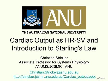 CS 2015 Cardiac Output as HR·SV and Introduction to Starling's Law Christian Stricker Associate Professor for Systems Physiology ANUMS/JCSMR - ANU