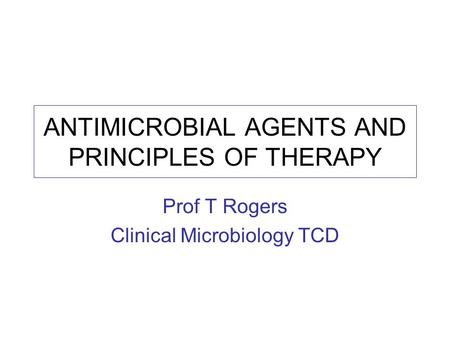 ANTIMICROBIAL AGENTS AND PRINCIPLES OF THERAPY Prof T Rogers Clinical Microbiology TCD.