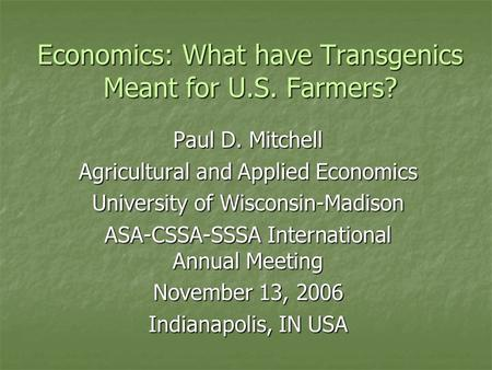 Economics: What have Transgenics Meant for U.S. Farmers? Paul D. Mitchell Agricultural and Applied Economics University of Wisconsin-Madison ASA-CSSA-SSSA.