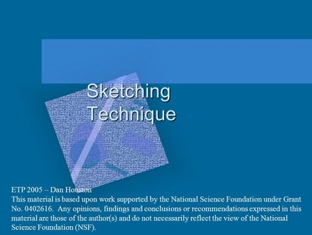 Sketching Technique ETP 2005 – Dan Houston This material is based upon work supported by the National Science Foundation under Grant No. 0402616. Any opinions,