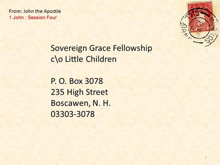 Sovereign Grace Fellowship c\o Little Children P. O. Box 3078 235 High Street Boscawen, N. H. 03303-3078 1 John : Session Four From: John the Apostle 1.