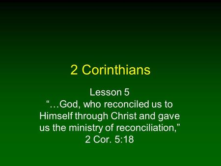 "2 Corinthians Lesson 5 ""…God, who reconciled us to Himself through Christ and gave us the ministry of reconciliation,"" 2 Cor. 5:18."