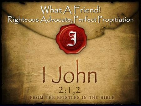 What A Friend! Righteous Advocate, Perfect Propitiation What A Friend! Righteous Advocate, Perfect Propitiation 2:1,2.