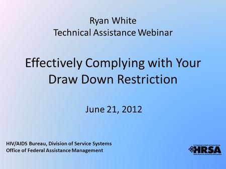 Effectively Complying with Your Draw Down Restriction June 21, 2012 Ryan White Technical Assistance Webinar HIV/AIDS Bureau, Division of Service Systems.