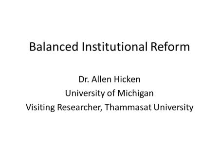 Balanced Institutional Reform Dr. Allen Hicken University of Michigan Visiting Researcher, Thammasat University.