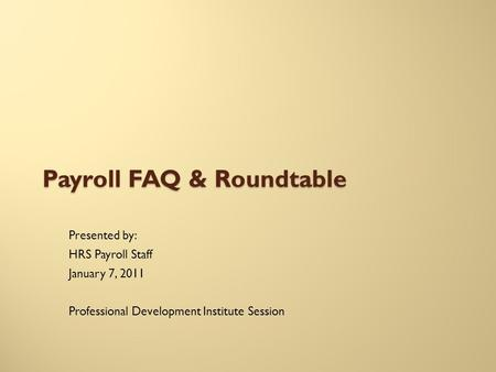 Payroll FAQ & Roundtable Presented by: HRS Payroll Staff January 7, 2011 Professional Development Institute Session.