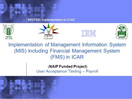 MIS/FMS Implementation in ICAR Implementation of Management Information System (MIS) including Financial Management System (FMS) in ICAR (NAIP Funded Project)