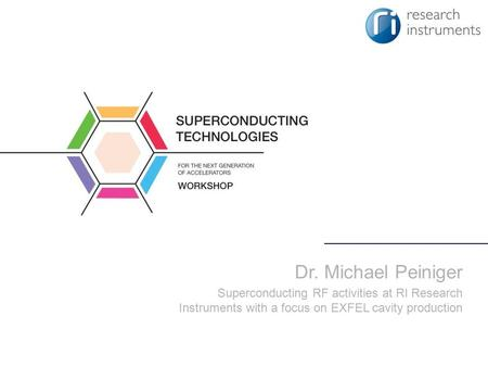 Dr. Michael Peiniger Superconducting RF activities at RI Research Instruments with a focus on EXFEL cavity production.