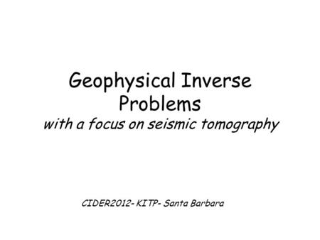 Geophysical Inverse Problems with a focus on seismic tomography CIDER2012- KITP- Santa Barbara.