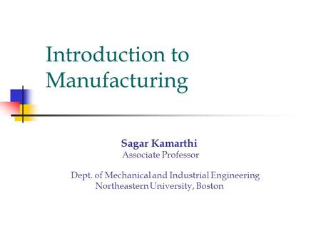 Introduction to Manufacturing Sagar Kamarthi Associate Professor Dept. of Mechanical and Industrial Engineering Northeastern University, Boston.