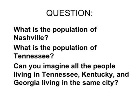 QUESTION: What is the population of Nashville? What is the population of Tennessee? Can you imagine all the people living in Tennessee, Kentucky, and Georgia.