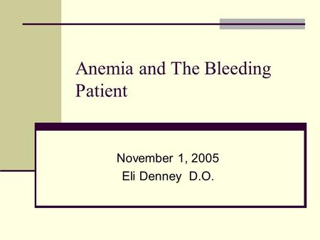 Anemia and The Bleeding Patient November 1, 2005 Eli Denney D.O.