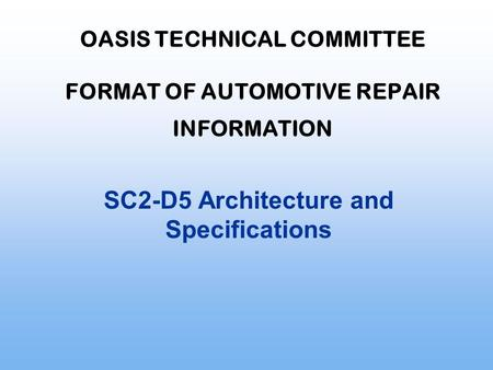 OASIS TECHNICAL COMMITTEE FORMAT OF AUTOMOTIVE REPAIR INFORMATION SC2-D5 Architecture and Specifications.