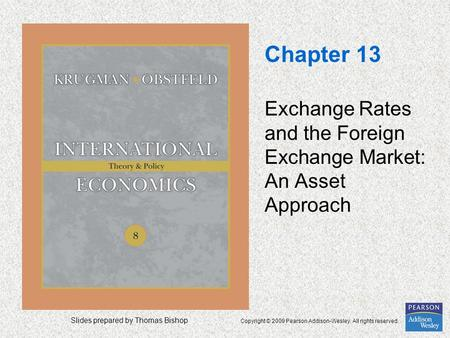Slides prepared by Thomas Bishop Copyright © 2009 Pearson Addison-Wesley. All rights reserved. Chapter 13 Exchange Rates and the Foreign Exchange Market: