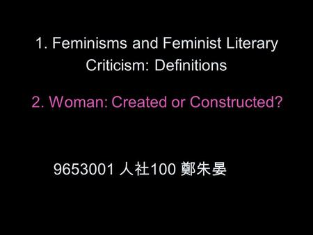1. Feminisms and Feminist Literary Criticism: Definitions 2. Woman: Created or Constructed? 9653001 人社 100 鄭朱晏.