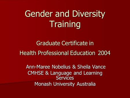 Gender and Diversity Training Graduate Certificate in Health Professional Education 2004 Ann-Maree Nobelius & Sheila Vance Ann-Maree Nobelius & Sheila.