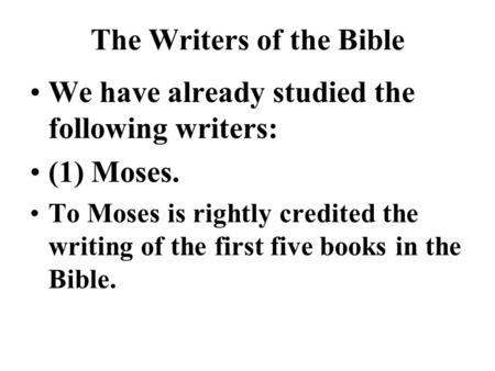 The Writers of the Bible We have already studied the following writers: (1) Moses. To Moses is rightly credited the writing of the first five books in.