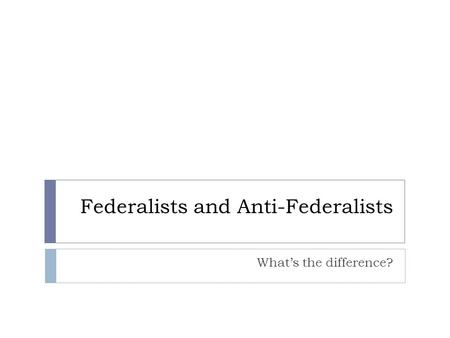 Federalists and Anti-Federalists What's the difference?