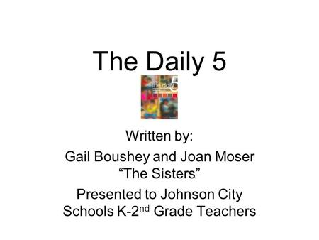 "The Daily 5 Written by: Gail Boushey and Joan Moser ""The Sisters"" Presented to Johnson City Schools K-2 nd Grade Teachers."