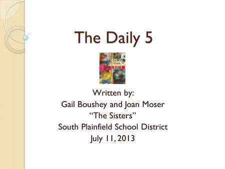 "The Daily 5 The Daily 5 Written by: Gail Boushey and Joan Moser ""The Sisters"" South Plainfield School District July 11, 2013."