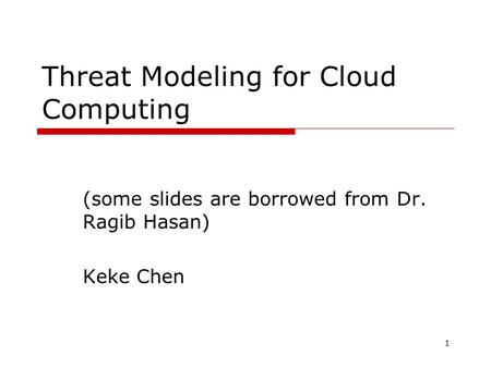 Threat Modeling for Cloud Computing (some slides are borrowed from Dr. Ragib Hasan) Keke Chen 1.