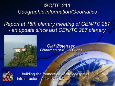 ISO/TC 211 Geographic information/Geomatics Report at 18th plenary meeting of CEN/TC 287 - an update since last CEN/TC 287 plenary Olaf Østensen Chairman.