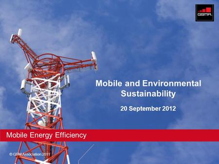 © GSM Association 2011 Mobile Energy Efficiency Mobile and Environmental Sustainability 20 September 2012.