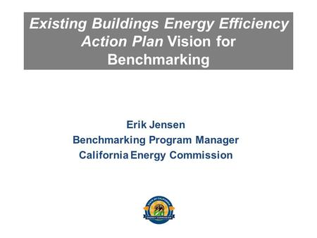 Existing Buildings Energy Efficiency Action Plan Vision for Benchmarking Erik Jensen Benchmarking Program Manager California Energy Commission.