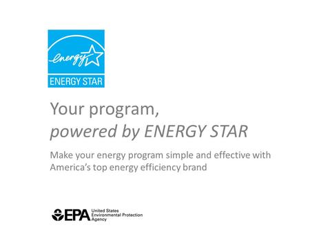 Your program, powered by ENERGY STAR Make your energy program simple and effective with America's top energy efficiency brand.