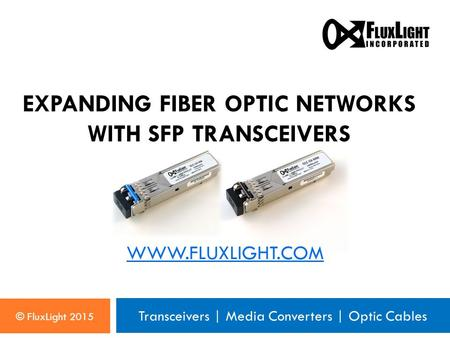 Transceivers | Media Converters | Optic Cables WWW.FLUXLIGHT.COM © FluxLight 2015 EXPANDING FIBER OPTIC NETWORKS WITH SFP TRANSCEIVERS.