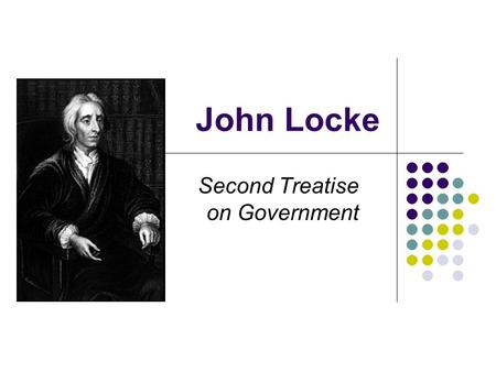 John Locke Second Treatise on Government. Locke's Second Treatise I.Biographical/Historical Background II. State of Nature One III.Freedom, Liberty, and.