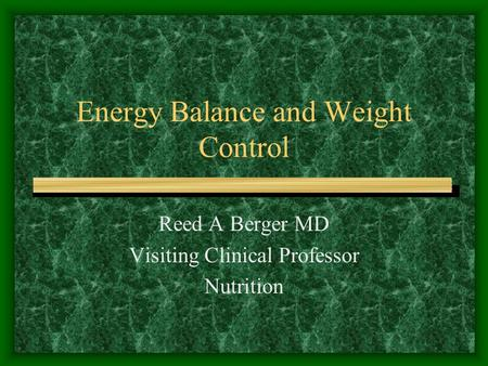 Energy Balance and Weight Control Reed A Berger MD Visiting Clinical Professor Nutrition.