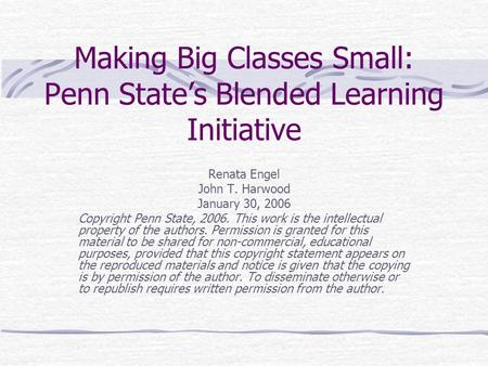 Making Big Classes Small: Penn State's Blended Learning Initiative Renata Engel John T. Harwood January 30, 2006 Copyright Penn State, 2006. This work.