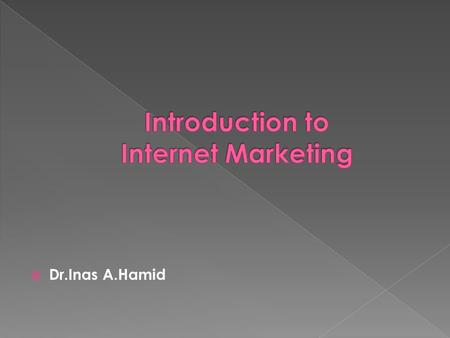  Dr.Inas A.Hamid.  Internet marketing is the process of building and maintaining customer relationships through online activities to facilitate the.