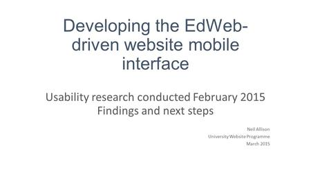 Developing the EdWeb- driven website mobile interface Usability research conducted February 2015 Findings and next steps Neil Allison University Website.