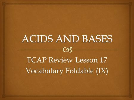 TCAP Review Lesson 17 Vocabulary Foldable (IX).   A substance that releases hydrogen ions (H+) in solution ACID.