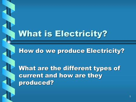 1 What is Electricity? How do we produce Electricity? What are the different types of current and how are they produced?