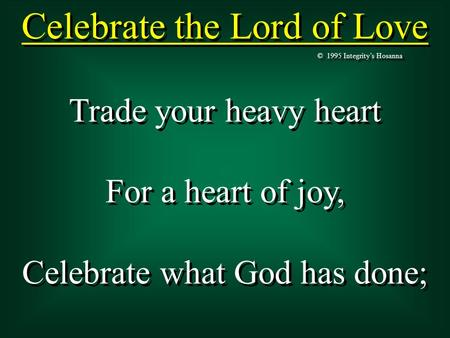 Celebrate the Lord of Love © 1995 Integrity's Hosanna Trade your heavy heart For a heart of joy, Celebrate what God has done; Trade your heavy heart For.