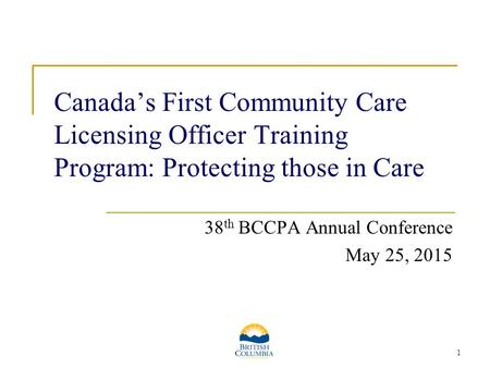 1 Canada's First Community Care Licensing Officer Training Program: Protecting those in Care 38 th BCCPA Annual Conference May 25, 2015.