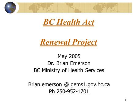 1 BC Health Act Renewal Project May 2005 Dr. Brian Emerson BC Ministry of Health Services gems1.gov.bc.ca Ph 250-952-1701.