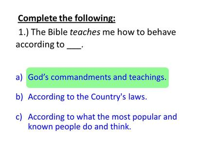 Complete the following: 1.) The Bible teaches me how to behave according to ___. a)God's commandments and teachings. b)According to the Country's laws.