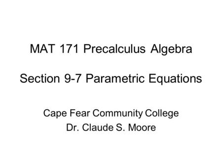 MAT 171 Precalculus Algebra Section 9-7 Parametric Equations Cape Fear Community College Dr. Claude S. Moore.