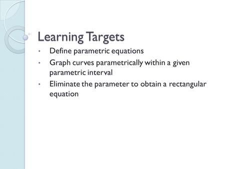 Learning Targets Define parametric equations Graph curves parametrically within a given parametric interval Eliminate the parameter to obtain a rectangular.