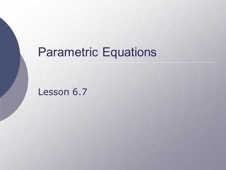 Parametric Equations Lesson 6.7. Movement of an Object  Consider the position of an object as a function of time The x coordinate is a function of time.