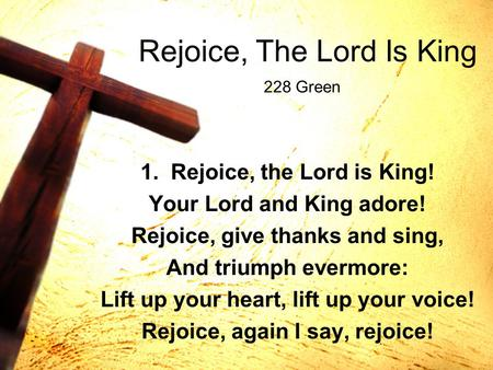 Rejoice, The Lord Is King 1. Rejoice, the Lord is King! Your Lord and King adore! Rejoice, give thanks and sing, And triumph evermore: Lift up your heart,