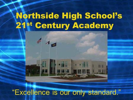"Northside High School's 21 st Century Academy ""Excellence is our only standard."""